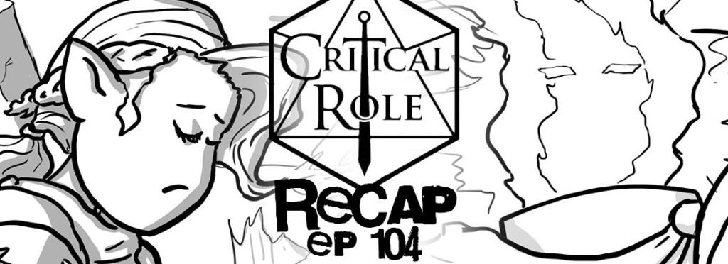 Critical Role Recap Episode 104